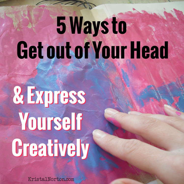5 Ways to Get out of Your Head & Express Yourself Creatively